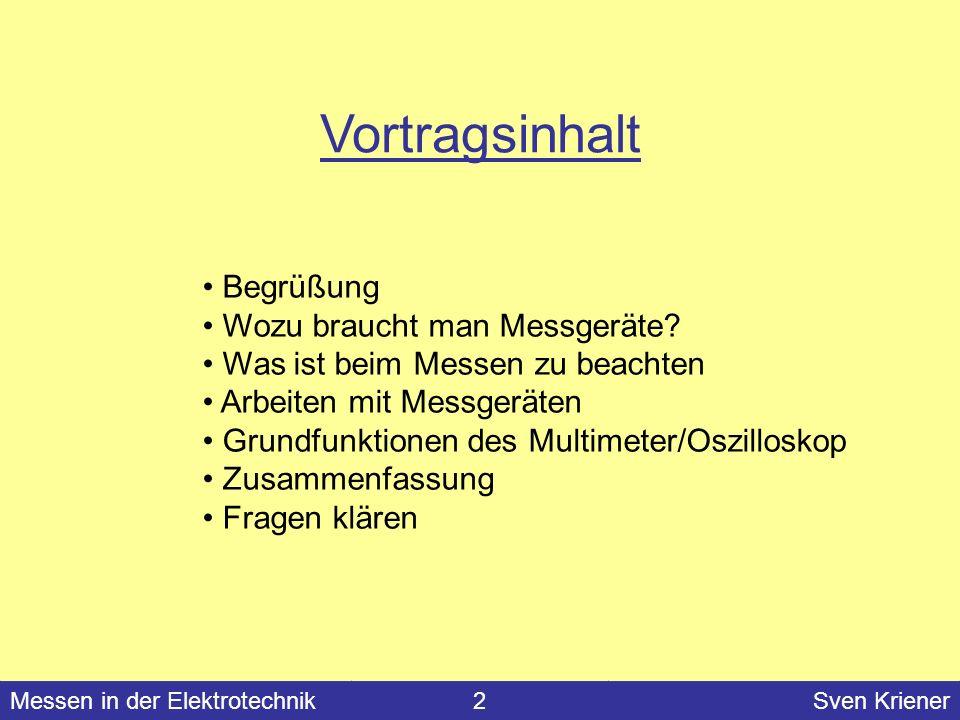 Messen in der Elektrotechnik#Sven Kriener Messen in der Elektrotechnik2Sven Kriener Vortragsinhalt Begrüßung Wozu braucht man Messgeräte? Was ist beim