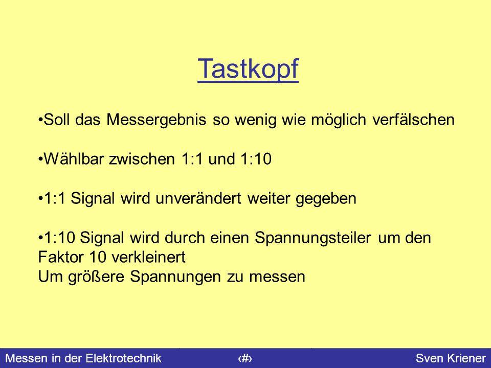 Messen in der Elektrotechnik#Sven Kriener Tastkopf Soll das Messergebnis so wenig wie möglich verfälschen Wählbar zwischen 1:1 und 1:10 1:1 Signal wir