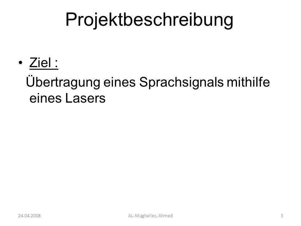 Projektbeschreibung Ziel : Übertragung eines Sprachsignals mithilfe eines Lasers Analyse : Audiosignal(Mikrofon) Sendeanlage Empfangsanlage Lautsprecher 24.04.2008AL-Mughalles, Ahmed4