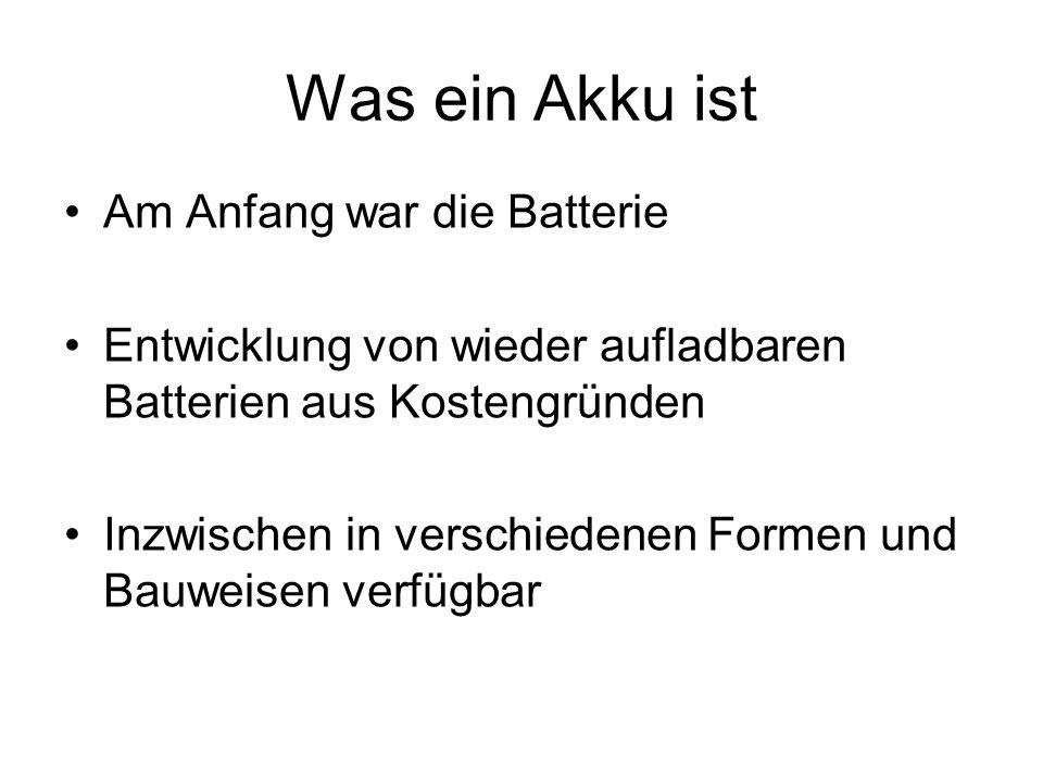 Was ein Akku ist Am Anfang war die Batterie Entwicklung von wieder aufladbaren Batterien aus Kostengründen Inzwischen in verschiedenen Formen und Bauw
