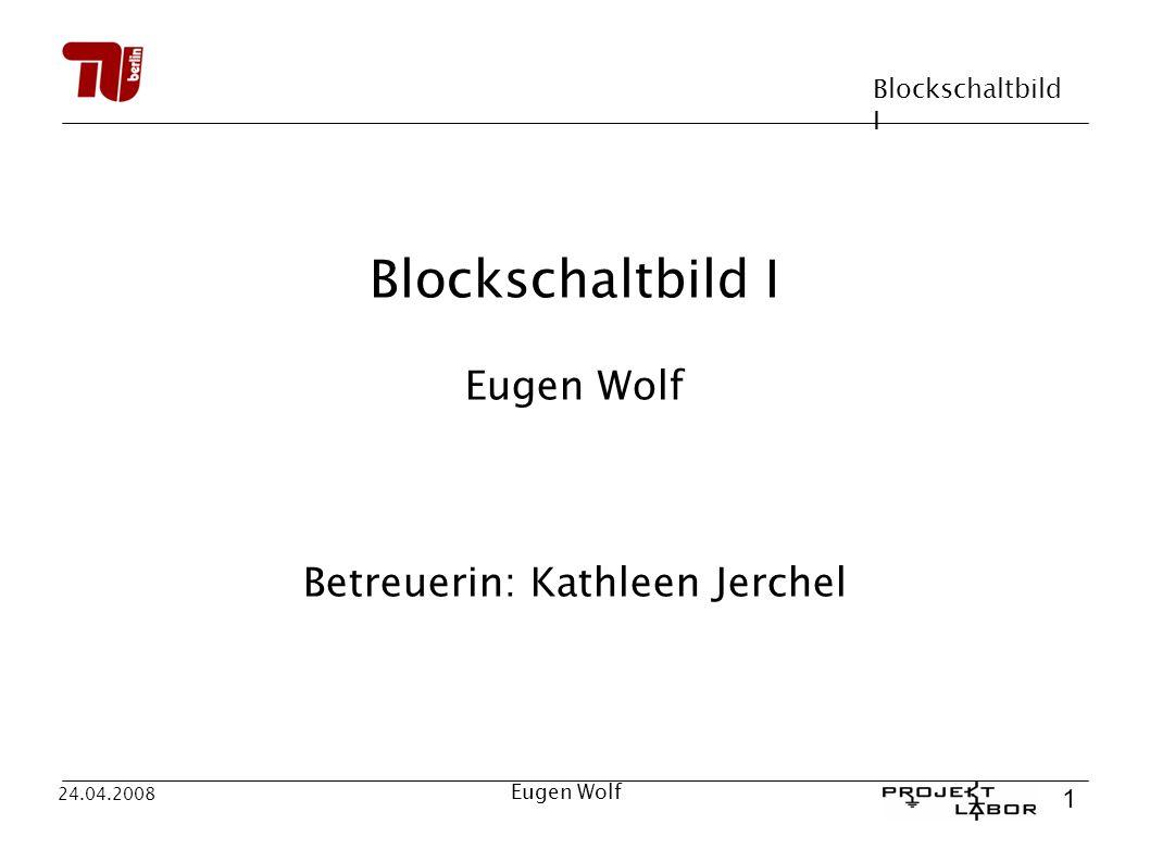 Blockschaltbild I 1 24.04.2008 Eugen Wolf Blockschaltbild I Eugen Wolf Betreuerin: Kathleen Jerchel