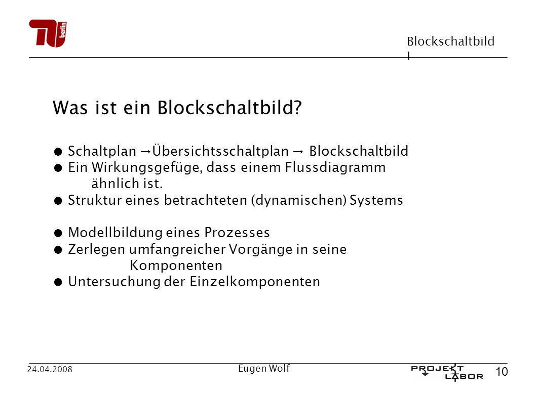Blockschaltbild I 10 24.04.2008 Eugen Wolf Was ist ein Blockschaltbild? Schaltplan Übersichtsschaltplan Blockschaltbild Ein Wirkungsgefüge, dass einem