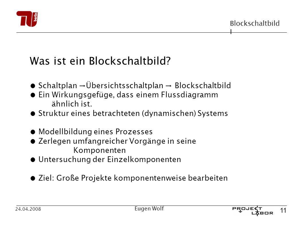 Blockschaltbild I 11 24.04.2008 Eugen Wolf Was ist ein Blockschaltbild? Schaltplan Übersichtsschaltplan Blockschaltbild Ein Wirkungsgefüge, dass einem