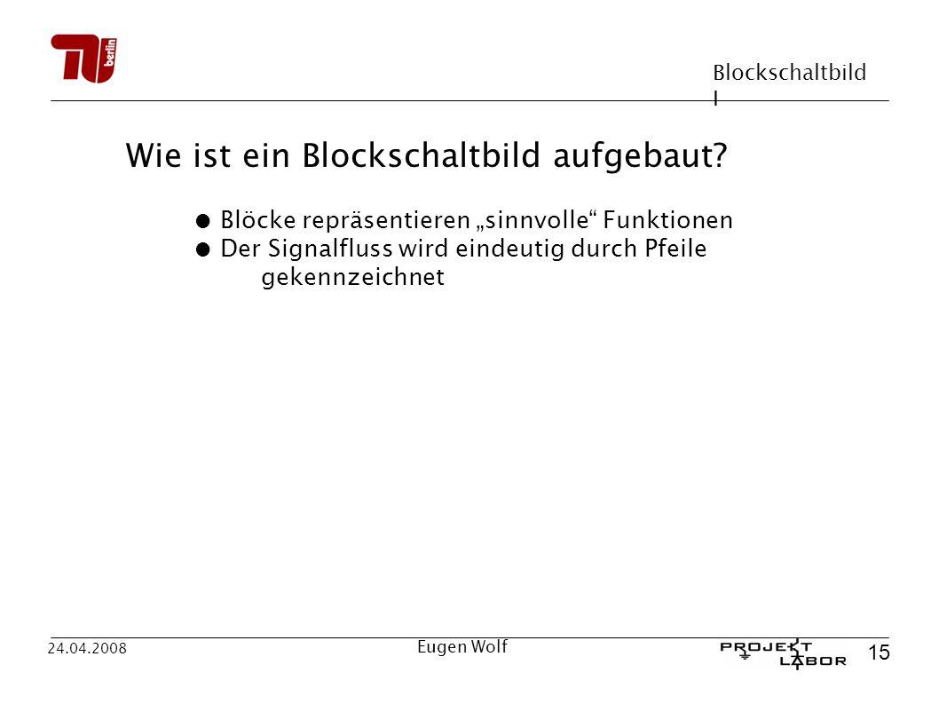 Blockschaltbild I 15 24.04.2008 Eugen Wolf Wie ist ein Blockschaltbild aufgebaut? Blöcke repräsentieren sinnvolle Funktionen Der Signalfluss wird eind