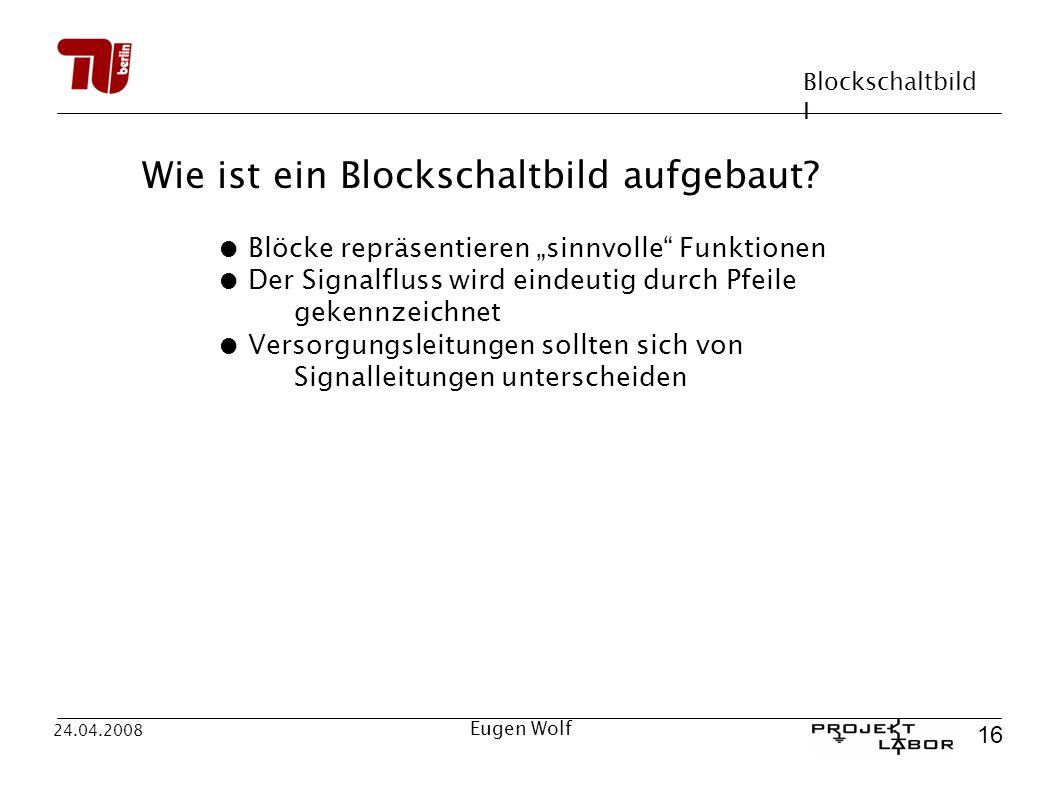 Blockschaltbild I 16 24.04.2008 Eugen Wolf Wie ist ein Blockschaltbild aufgebaut? Blöcke repräsentieren sinnvolle Funktionen Der Signalfluss wird eind