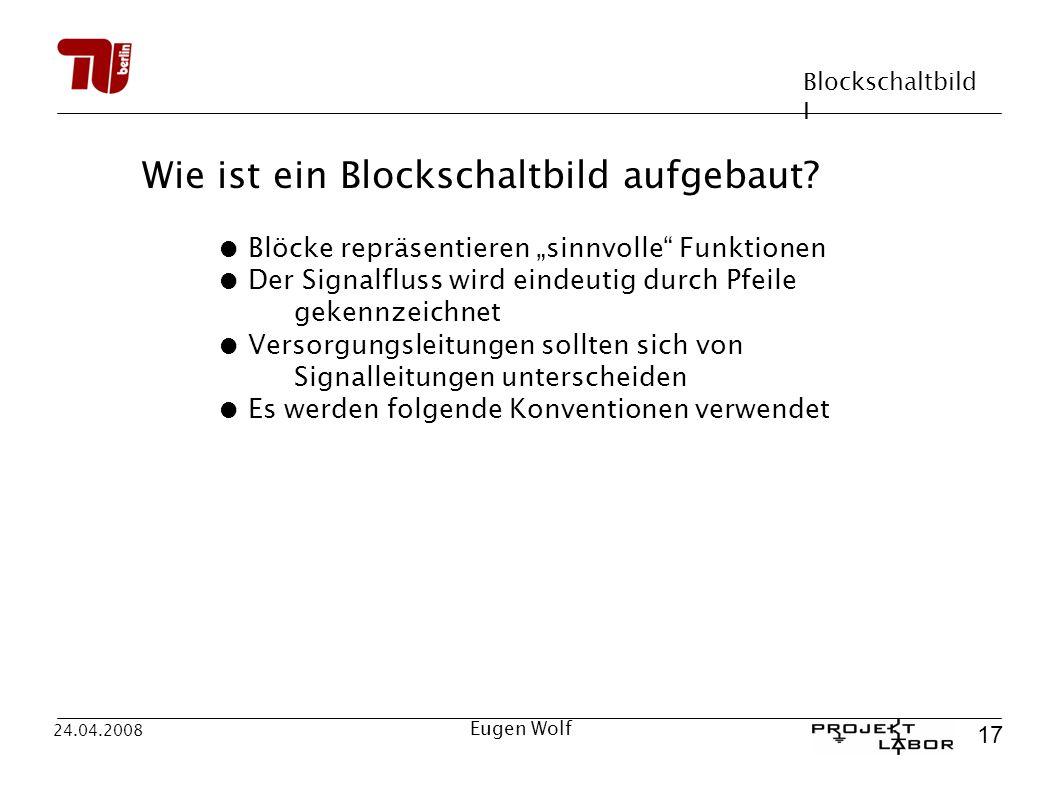 Blockschaltbild I 17 24.04.2008 Eugen Wolf Wie ist ein Blockschaltbild aufgebaut? Blöcke repräsentieren sinnvolle Funktionen Der Signalfluss wird eind