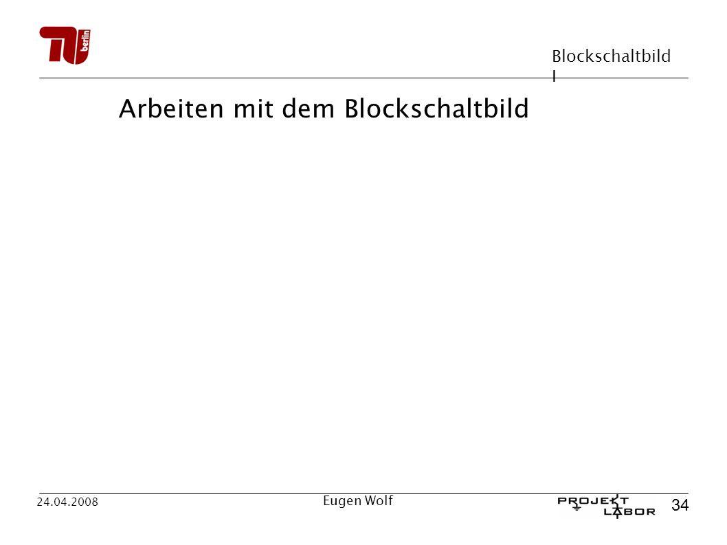 Blockschaltbild I 34 24.04.2008 Eugen Wolf Arbeiten mit dem Blockschaltbild