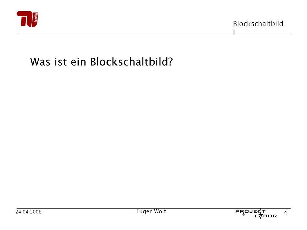 Blockschaltbild I 15 24.04.2008 Eugen Wolf Wie ist ein Blockschaltbild aufgebaut.