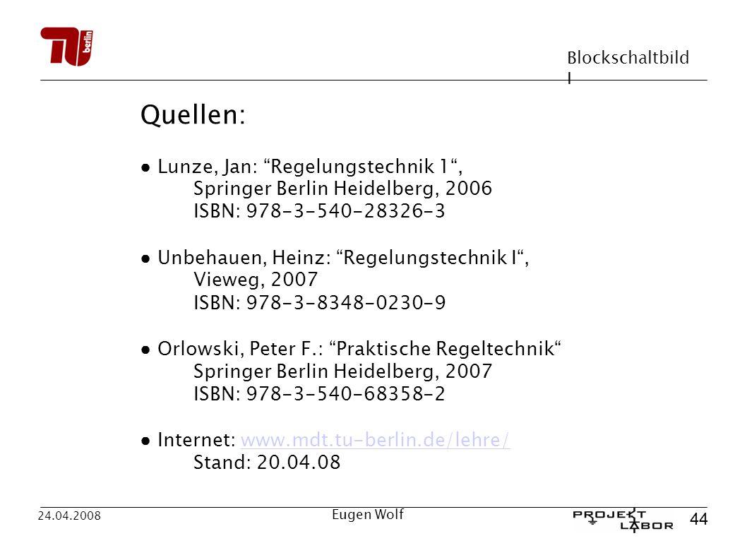 Blockschaltbild I 44 24.04.2008 Eugen Wolf Quellen: Lunze, Jan: Regelungstechnik 1, Springer Berlin Heidelberg, 2006 ISBN: 978-3-540-28326-3 Unbehauen