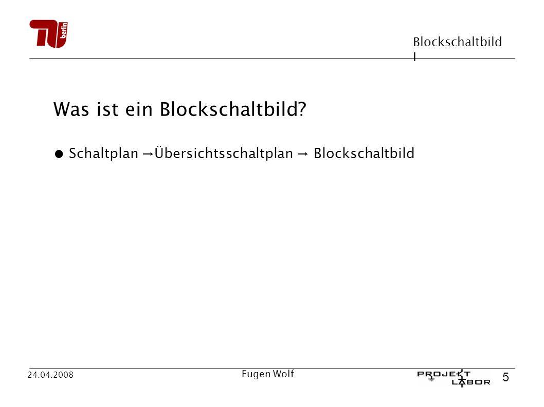 Blockschaltbild I 5 24.04.2008 Eugen Wolf Was ist ein Blockschaltbild? Schaltplan Übersichtsschaltplan Blockschaltbild