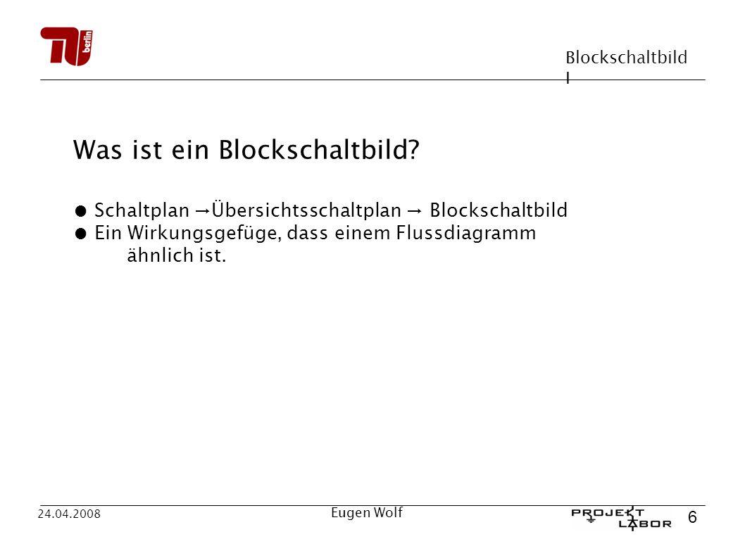 Blockschaltbild I 6 24.04.2008 Eugen Wolf Was ist ein Blockschaltbild? Schaltplan Übersichtsschaltplan Blockschaltbild Ein Wirkungsgefüge, dass einem