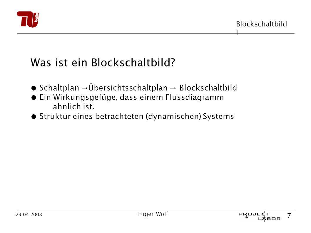 Blockschaltbild I 7 24.04.2008 Eugen Wolf Was ist ein Blockschaltbild? Schaltplan Übersichtsschaltplan Blockschaltbild Ein Wirkungsgefüge, dass einem