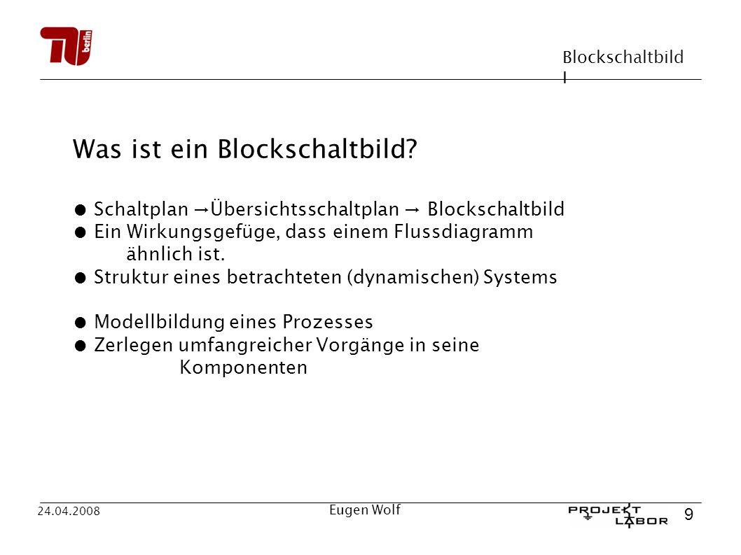 Blockschaltbild I 9 24.04.2008 Eugen Wolf Was ist ein Blockschaltbild? Schaltplan Übersichtsschaltplan Blockschaltbild Ein Wirkungsgefüge, dass einem