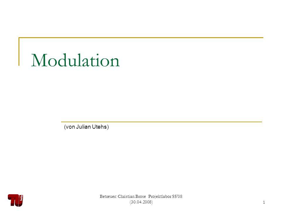 Betreuer: Christian Brose Projektlabor SS'08 (30.04.2008)1 Modulation (von Julian Utehs)