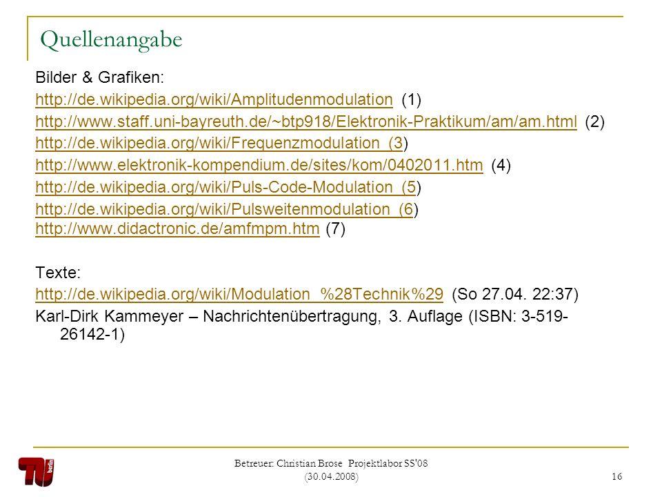 Betreuer: Christian Brose Projektlabor SS'08 (30.04.2008) 16 Quellenangabe Bilder & Grafiken: http://de.wikipedia.org/wiki/Amplitudenmodulationhttp://