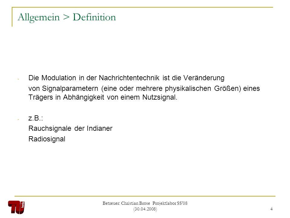 Betreuer: Christian Brose Projektlabor SS'08 (30.04.2008) 4 Allgemein > Definition - Die Modulation in der Nachrichtentechnik ist die Veränderung von