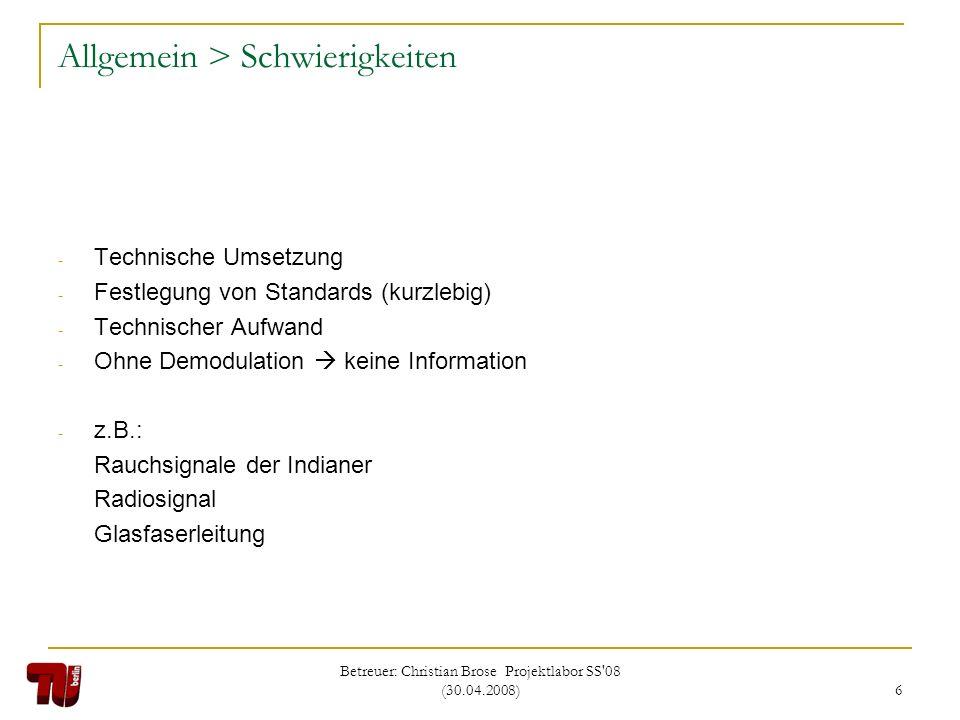 Betreuer: Christian Brose Projektlabor SS'08 (30.04.2008) 6 Allgemein > Schwierigkeiten - Technische Umsetzung - Festlegung von Standards (kurzlebig)