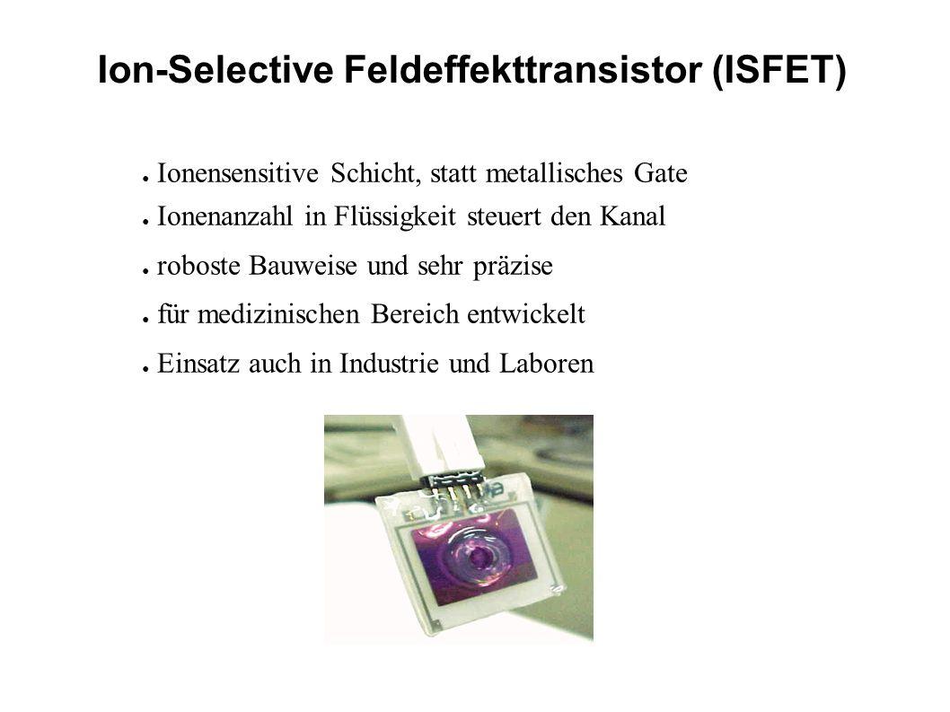 Ion-Selective Feldeffekttransistor (ISFET) Ionensensitive Schicht, statt metallisches Gate Ionenanzahl in Flüssigkeit steuert den Kanal roboste Bauwei