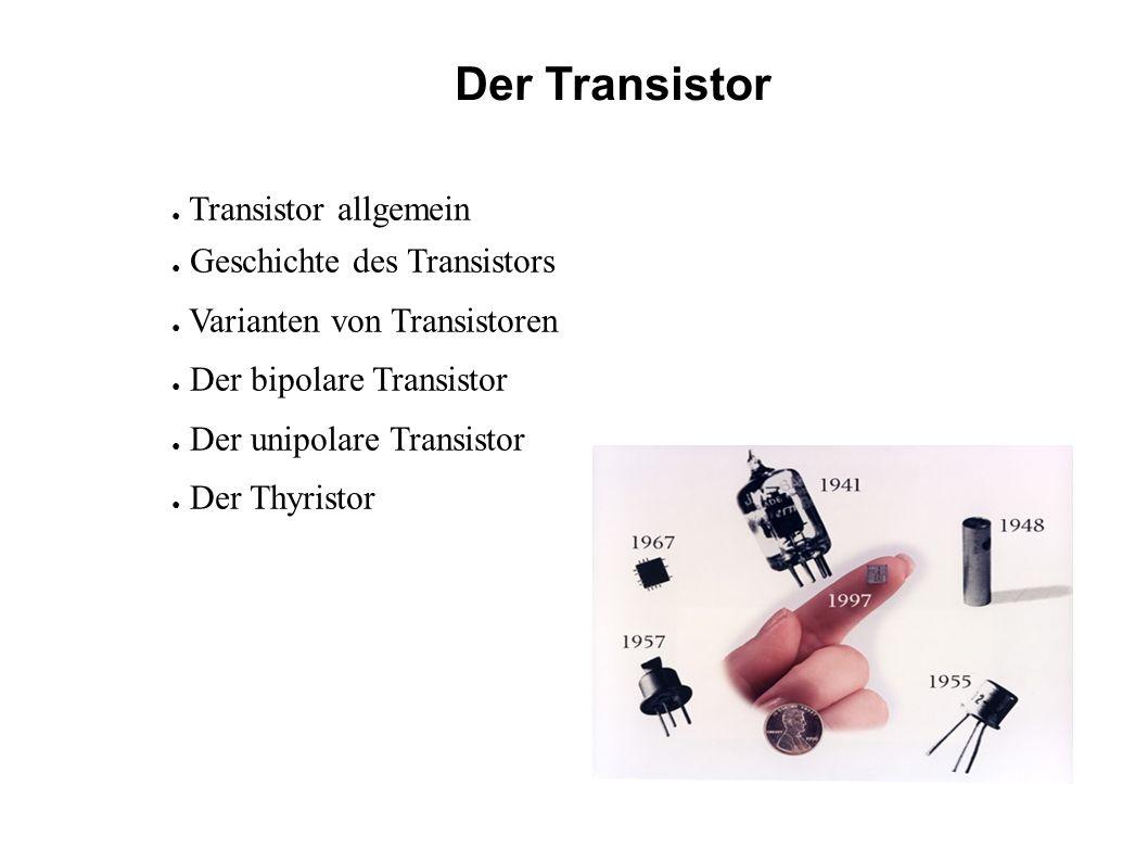 Der Transistor Transistor allgemein Geschichte des Transistors Varianten von Transistoren Der bipolare Transistor Der unipolare Transistor Der Thyristor