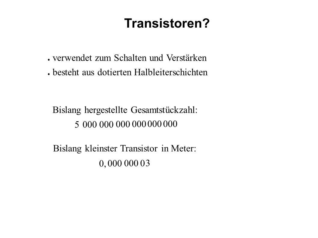 5 000 Transistoren? verwendet zum Schalten und Verstärken besteht aus dotierten Halbleiterschichten Bislang hergestellte Gesamtstückzahl: Bislang klei