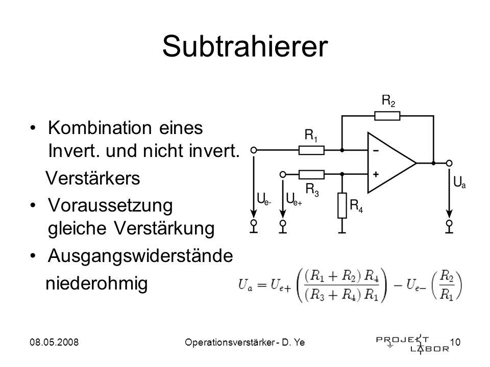 08.05.2008Operationsverstärker - D. Ye10 Subtrahierer Kombination eines Invert. und nicht invert. Verstärkers Voraussetzung gleiche Verstärkung Ausgan