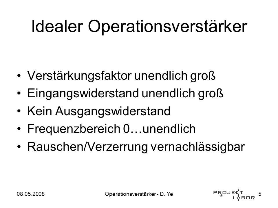 08.05.2008Operationsverstärker - D. Ye5 Idealer Operationsverstärker Verstärkungsfaktor unendlich groß Eingangswiderstand unendlich groß Kein Ausgangs