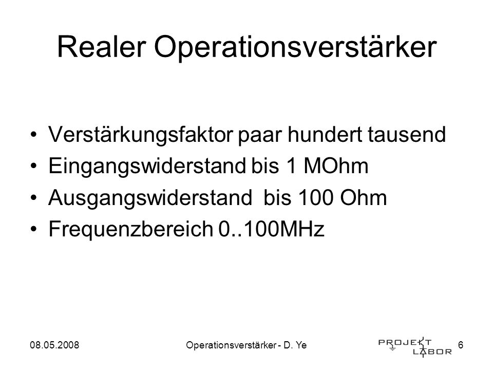 08.05.2008Operationsverstärker - D. Ye6 Realer Operationsverstärker Verstärkungsfaktor paar hundert tausend Eingangswiderstand bis 1 MOhm Ausgangswide