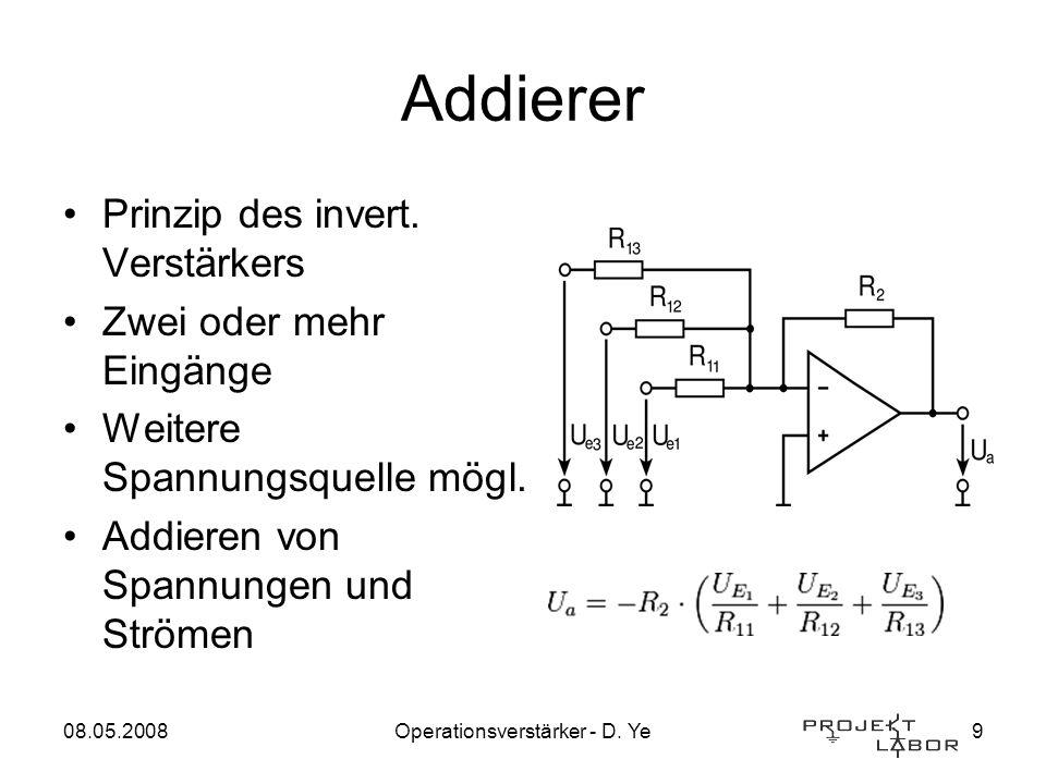08.05.2008Operationsverstärker - D. Ye9 Addierer Prinzip des invert. Verstärkers Zwei oder mehr Eingänge Weitere Spannungsquelle mögl. Addieren von Sp
