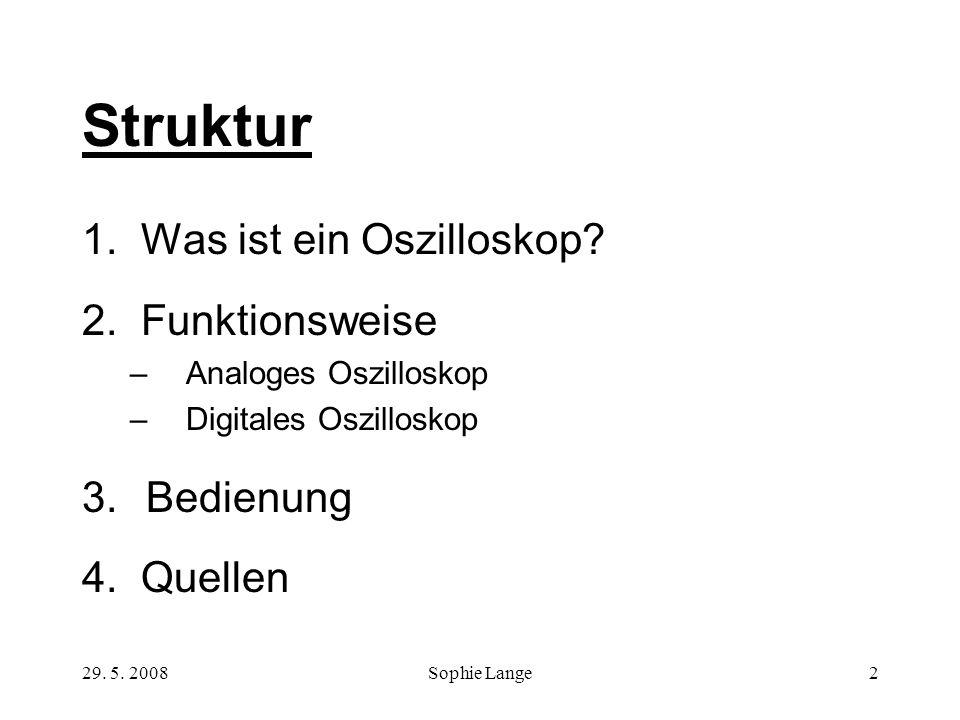 29. 5. 2008Sophie Lange2 Struktur 1. Was ist ein Oszilloskop? 2. Funktionsweise –Analoges Oszilloskop –Digitales Oszilloskop 3.Bedienung 4. Quellen