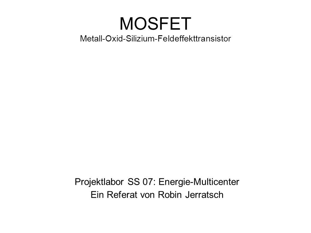 MOSFET Metall-Oxid-Silizium-Feldeffekttransistor Projektlabor SS 07: Energie-Multicenter Ein Referat von Robin Jerratsch