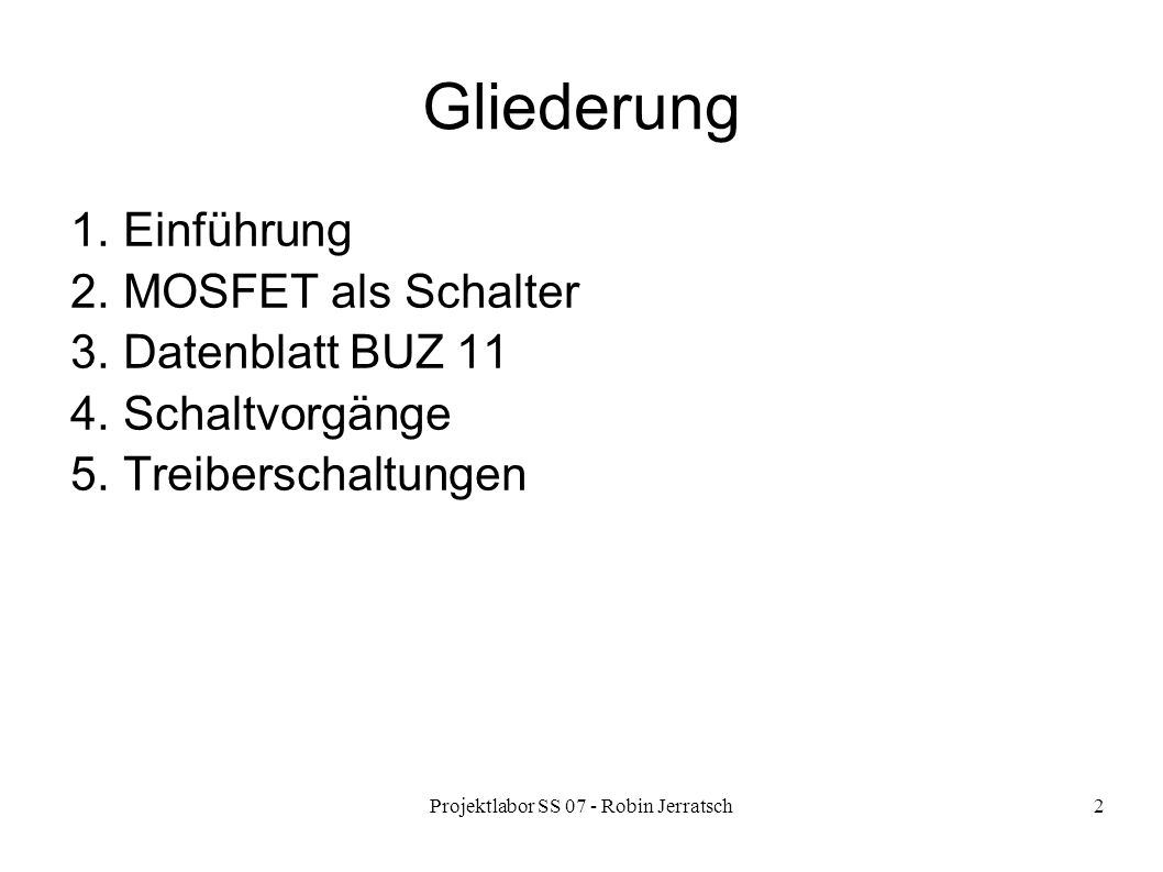 Projektlabor SS 07 - Robin Jerratsch2 Gliederung 1. Einführung 2. MOSFET als Schalter 3. Datenblatt BUZ 11 4. Schaltvorgänge 5. Treiberschaltungen