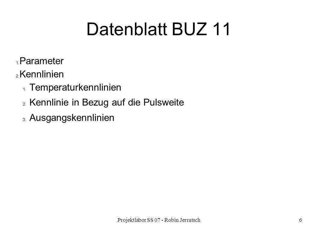 Projektlabor SS 07 - Robin Jerratsch6 Datenblatt BUZ 11 1. Parameter 2. Kennlinien 1. Temperaturkennlinien 2. Kennlinie in Bezug auf die Pulsweite 3.