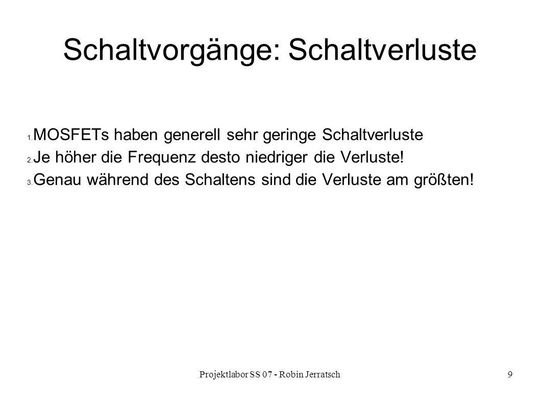 Projektlabor SS 07 - Robin Jerratsch9 Schaltvorgänge: Schaltverluste 1. MOSFETs haben generell sehr geringe Schaltverluste 2. Je höher die Frequenz de