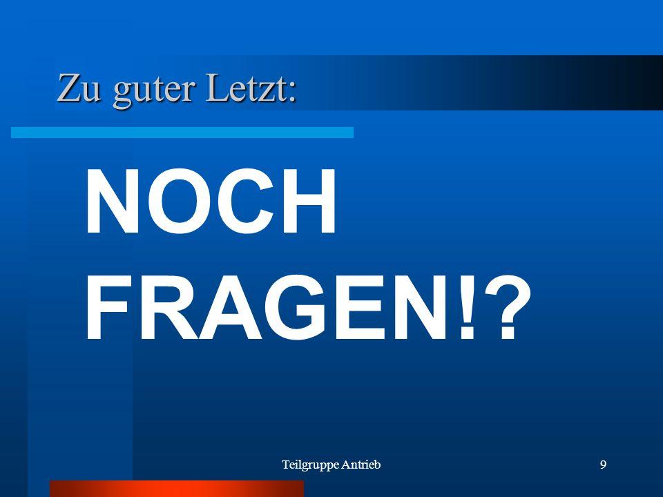 Teilgruppe Antrieb9 Zu guter Letzt: NOCH FRAGEN!?