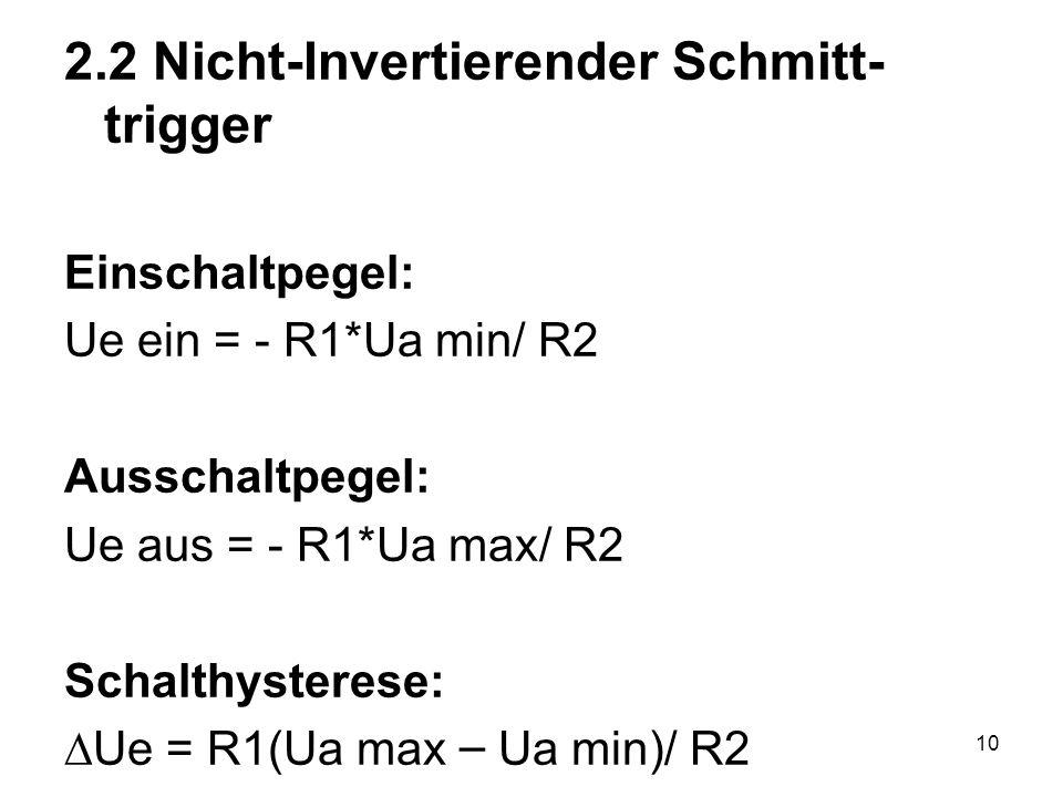 10 2.2 Nicht-Invertierender Schmitt- trigger Einschaltpegel: Ue ein = - R1*Ua min/ R2 Ausschaltpegel: Ue aus = - R1*Ua max/ R2 Schalthysterese: Ue = R