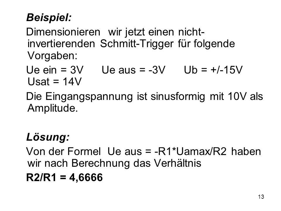 13 Beispiel: Dimensionieren wir jetzt einen nicht- invertierenden Schmitt-Trigger für folgende Vorgaben: Ue ein = 3V Ue aus = -3V Ub = +/-15V Usat = 1
