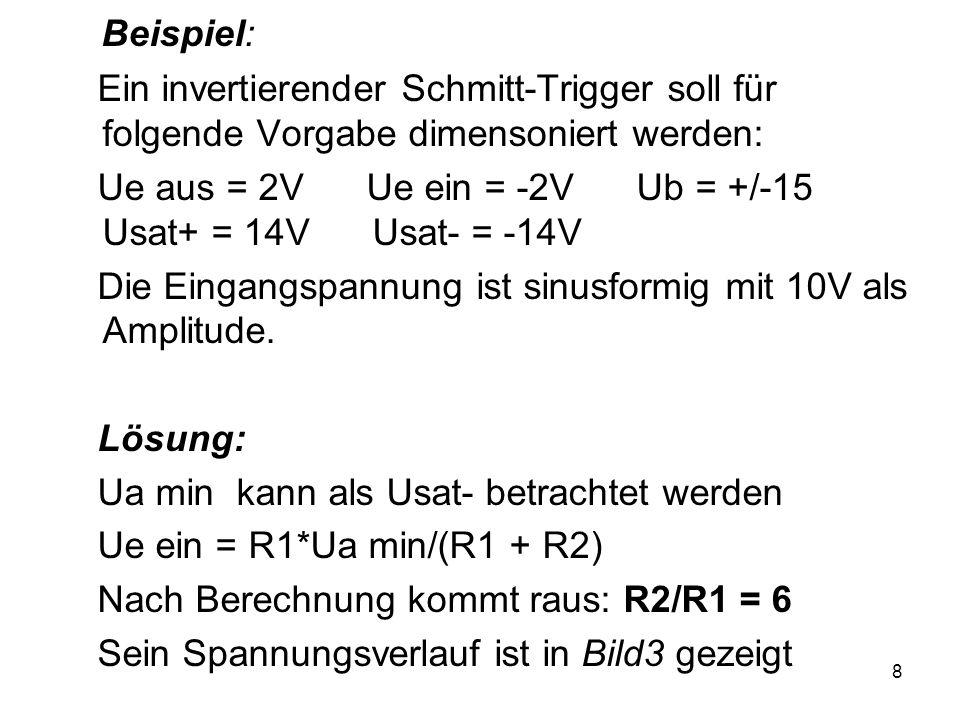 8 Beispiel: Ein invertierender Schmitt-Trigger soll für folgende Vorgabe dimensoniert werden: Ue aus = 2V Ue ein = -2V Ub = +/-15 Usat+ = 14V Usat- =