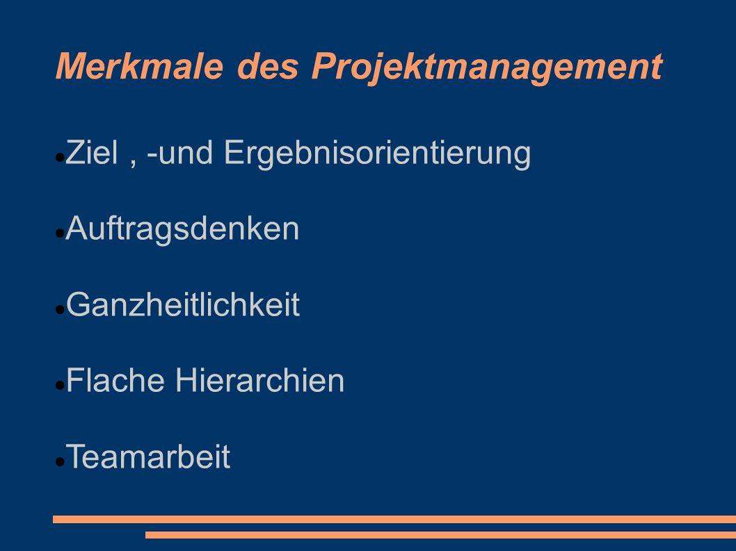 Merkmale des Projektmanagement Ziel, -und Ergebnisorientierung Auftragsdenken Ganzheitlichkeit Flache Hierarchien Teamarbeit