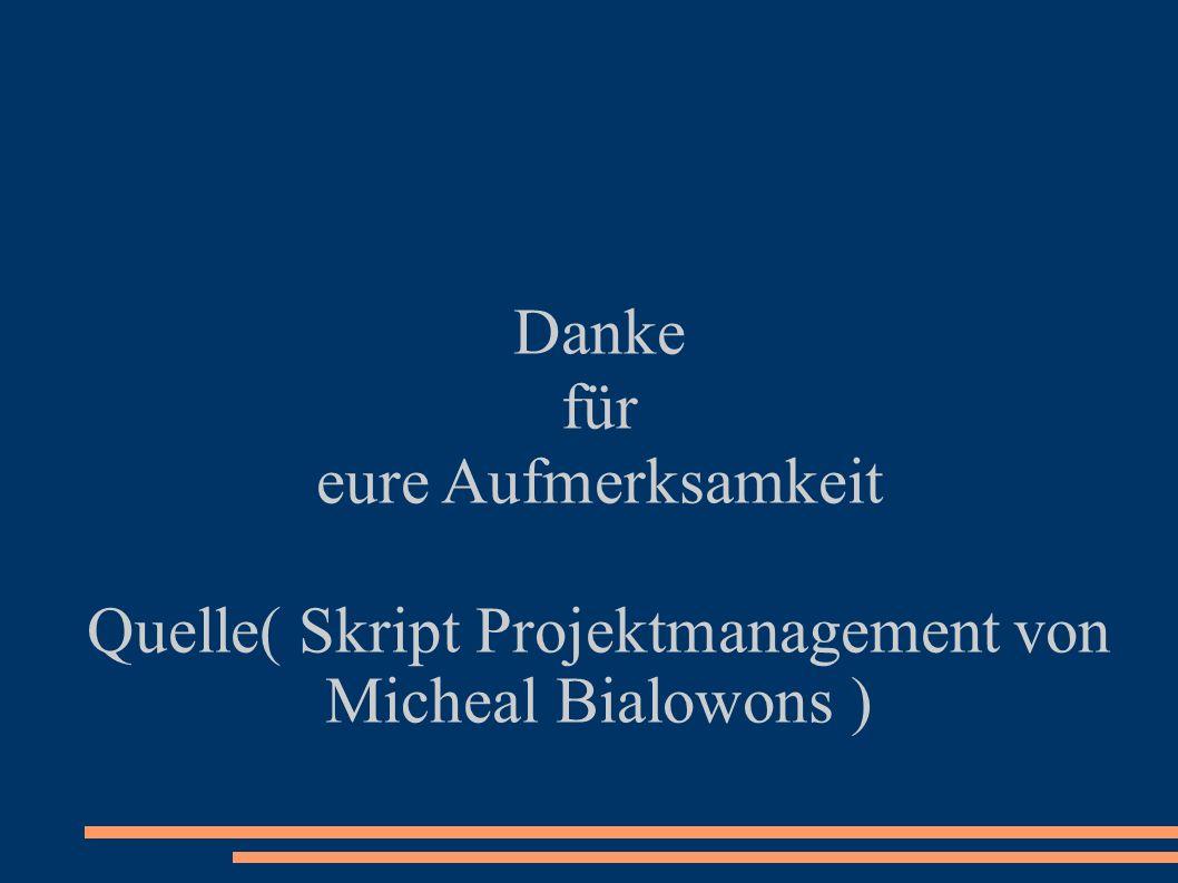 Danke für eure Aufmerksamkeit Quelle( Skript Projektmanagement von Micheal Bialowons )