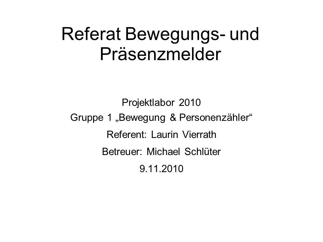 Referat Bewegungs- und Präsenzmelder Projektlabor 2010 Gruppe 1 Bewegung & Personenzähler Referent: Laurin Vierrath Betreuer: Michael Schlüter 9.11.2010