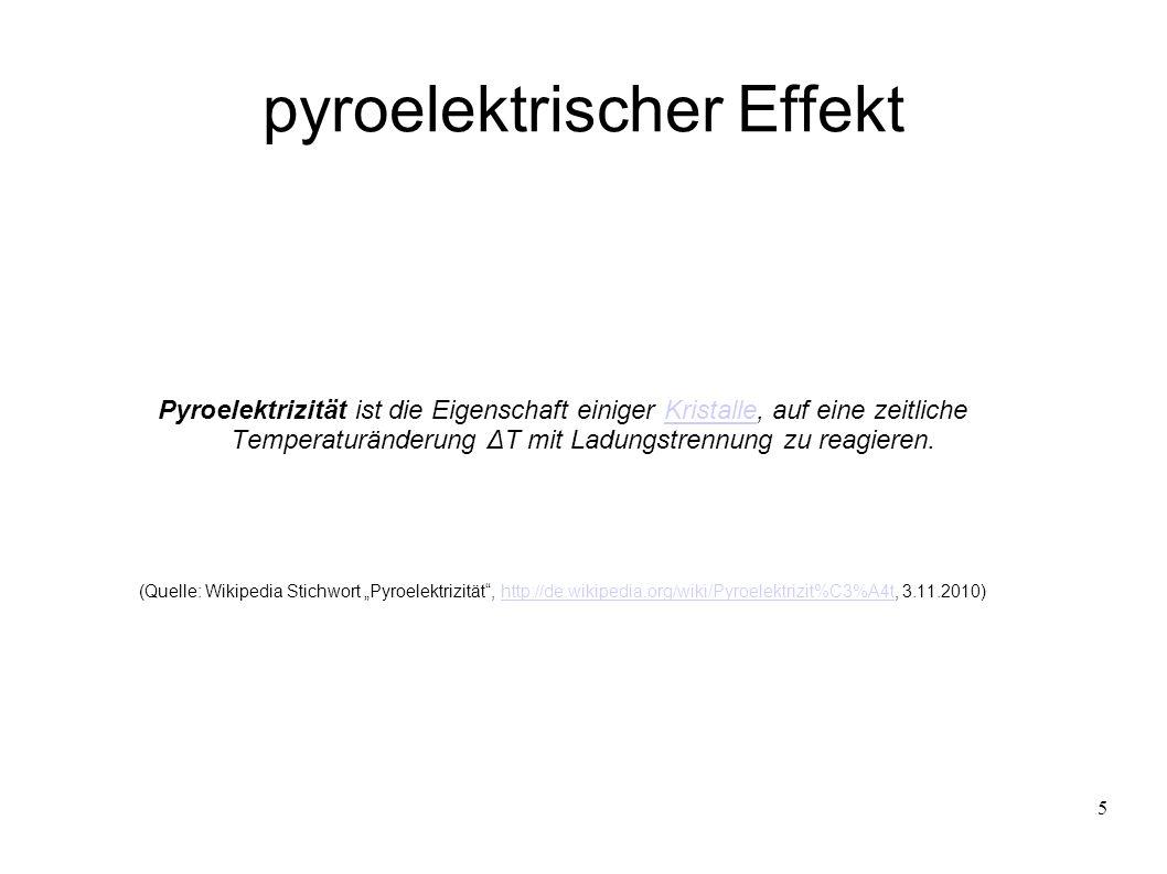 5 pyroelektrischer Effekt Pyroelektrizität ist die Eigenschaft einiger Kristalle, auf eine zeitliche Temperaturänderung ΔT mit Ladungstrennung zu reagieren.Kristalle (Quelle: Wikipedia Stichwort Pyroelektrizität, http://de.wikipedia.org/wiki/Pyroelektrizit%C3%A4t, 3.11.2010)http://de.wikipedia.org/wiki/Pyroelektrizit%C3%A4t