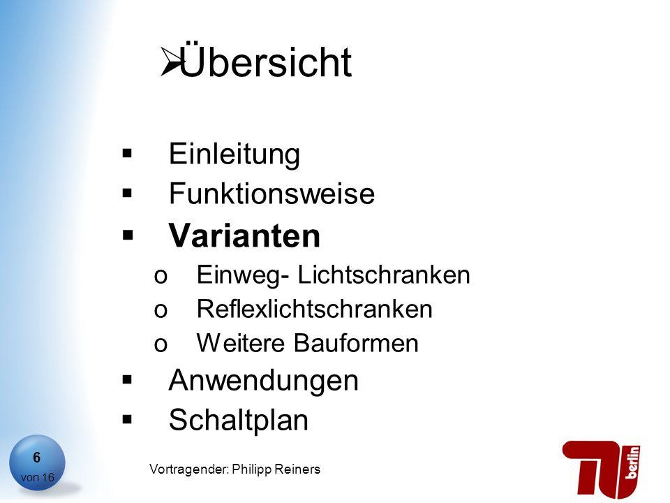 Philipp Reiners von 16 Vortragender: Philipp Reiners 6 Übersicht Einleitung Funktionsweise Varianten oEinweg- Lichtschranken oReflexlichtschranken oWe