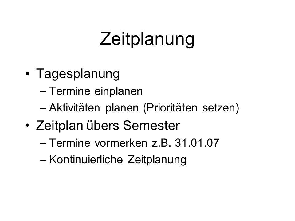 Zeitplanung Tagesplanung –Termine einplanen –Aktivitäten planen (Prioritäten setzen) Zeitplan übers Semester –Termine vormerken z.B. 31.01.07 –Kontinu
