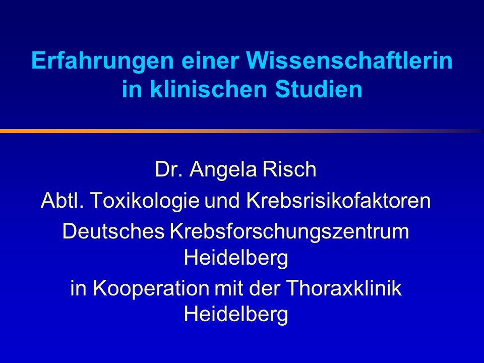 Erfahrungen einer Wissenschaftlerin in klinischen Studien Dr. Angela Risch Abtl. Toxikologie und Krebsrisikofaktoren Deutsches Krebsforschungszentrum