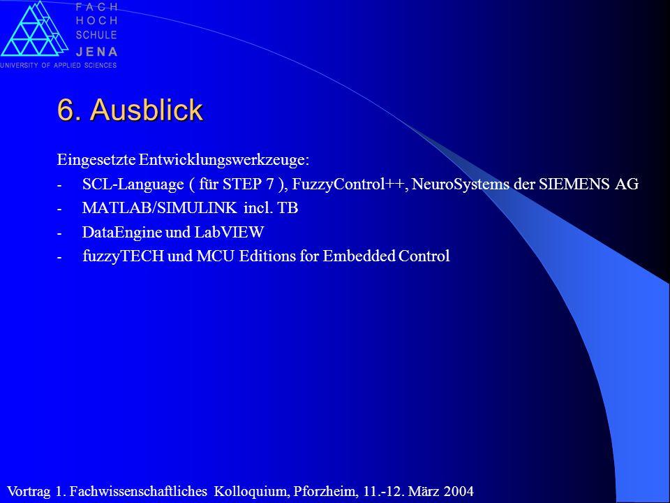6. Ausblick Eingesetzte Entwicklungswerkzeuge: - SCL-Language ( für STEP 7 ), FuzzyControl++, NeuroSystems der SIEMENS AG - MATLAB/SIMULINK incl. TB -