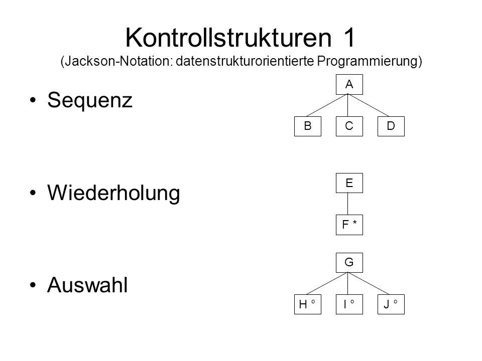 Kontrollstrukturen 1 (Jackson-Notation: datenstrukturorientierte Programmierung) Sequenz Wiederholung Auswahl A BCD E F * G H °I °J °