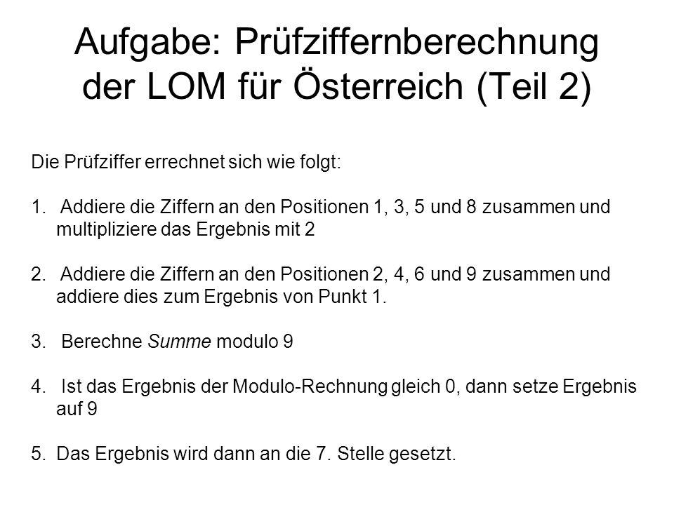 Aufgabe: Prüfziffernberechnung der LOM für Österreich (Teil 2) Die Prüfziffer errechnet sich wie folgt: 1. Addiere die Ziffern an den Positionen 1, 3,
