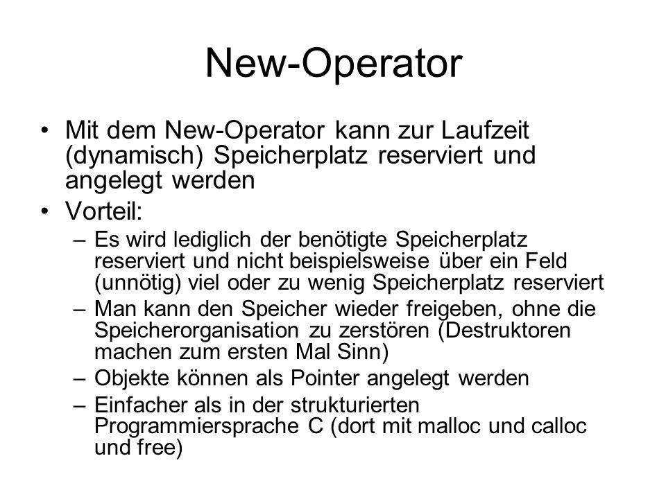 New-Operator Mit dem New-Operator kann zur Laufzeit (dynamisch) Speicherplatz reserviert und angelegt werden Vorteil: –Es wird lediglich der benötigte Speicherplatz reserviert und nicht beispielsweise über ein Feld (unnötig) viel oder zu wenig Speicherplatz reserviert –Man kann den Speicher wieder freigeben, ohne die Speicherorganisation zu zerstören (Destruktoren machen zum ersten Mal Sinn) –Objekte können als Pointer angelegt werden –Einfacher als in der strukturierten Programmiersprache C (dort mit malloc und calloc und free)