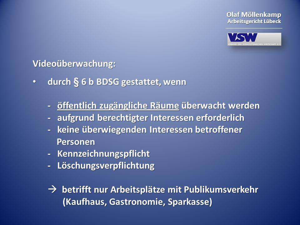 Olaf Möllenkamp Arbeitsgericht Lübeck Videoüberwachung: durch § 6 b BDSG gestattet, wenn - öffentlich zugängliche Räume überwacht werden - aufgrund be