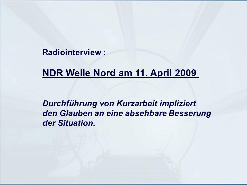 Radiointerview : NDR Welle Nord am 11. April 2009 Durchführung von Kurzarbeit impliziert den Glauben an eine absehbare Besserung der Situation.